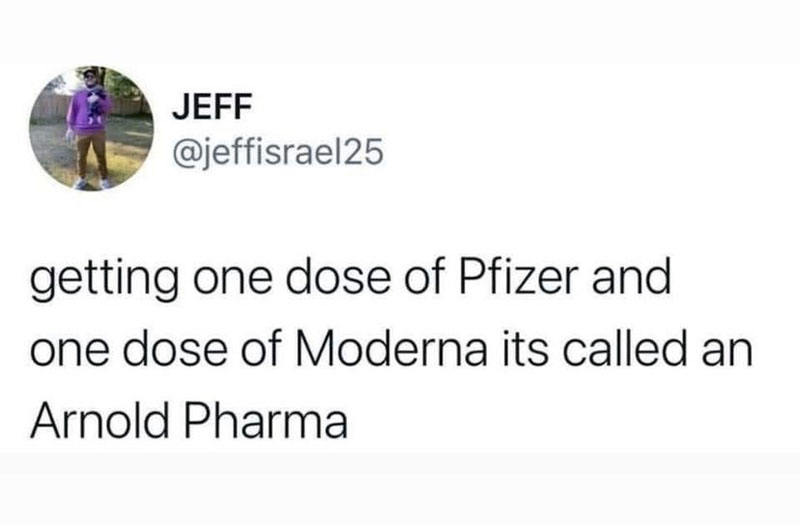 meme: getting one dose of Pfizer and one dose of Moderna is called an Arnold Pharma